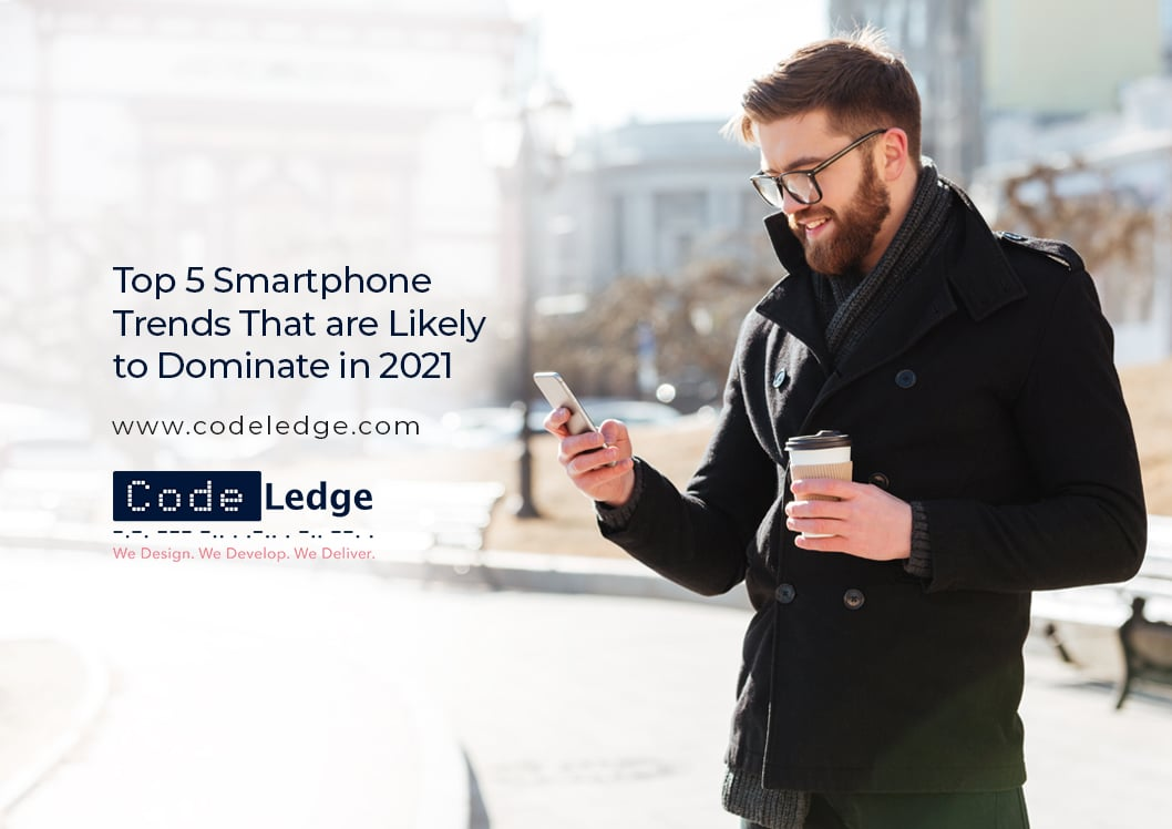Top 5 Smartphone Trends That are Likely to Dominate in 2021